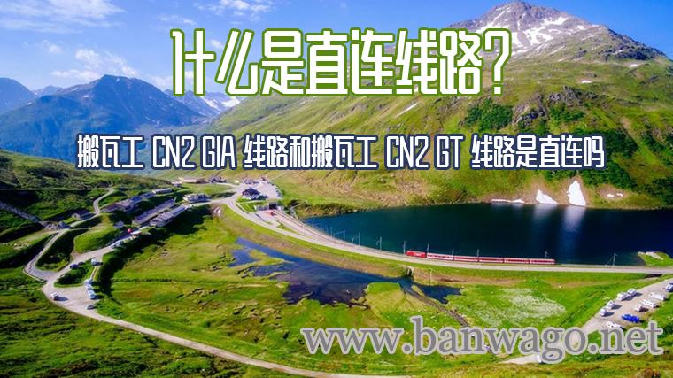 什么是直连线路?搬瓦工 CN2 GIA 线路和搬瓦工 CN2 GT 线路是直连吗?
