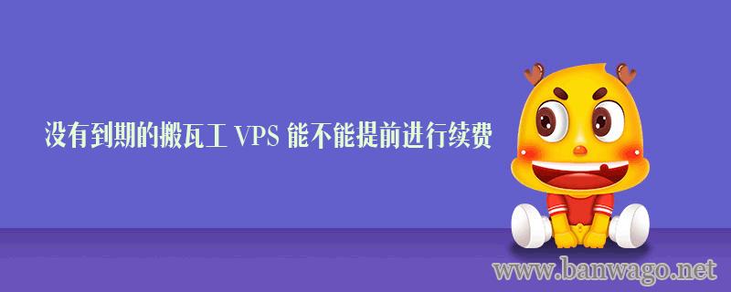 没有到期的搬瓦工 VPS 能不能提前进行续费